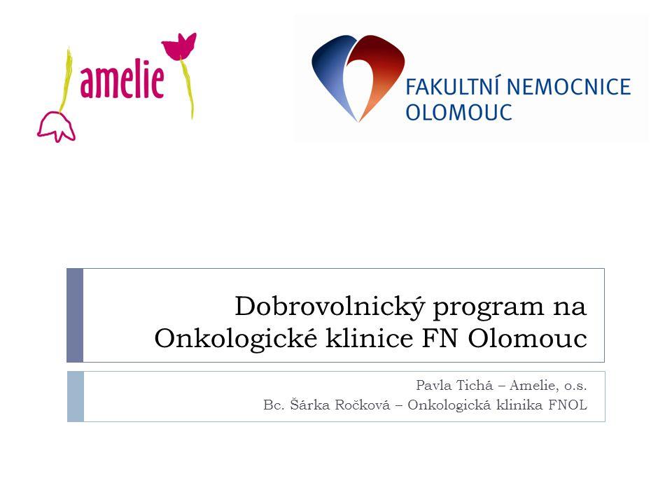 Dobrovolnický program na Onkologické klinice FN Olomouc Pavla Tichá – Amelie, o.s. Bc. Šárka Ročková – Onkologická klinika FNOL