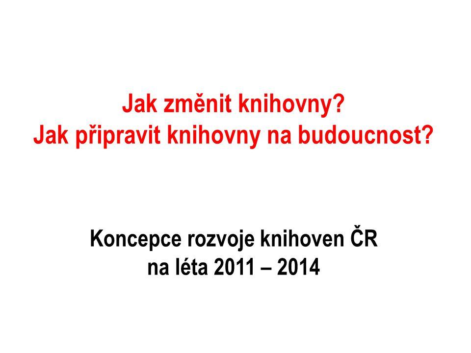 Jak změnit knihovny? Jak připravit knihovny na budoucnost? Koncepce rozvoje knihoven ČR na léta 2011 – 2014