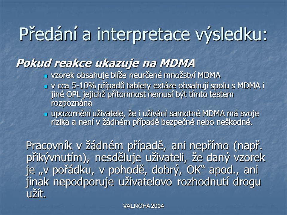 VALNOHA 2004 Předání a interpretace výsledku: Pokud reakce ukazuje na MDMA  vzorek obsahuje blíže neurčené množství MDMA  v cca 5-10% případů tablety extáze obsahují spolu s MDMA i jiné OPL jejichž přítomnost nemusí být tímto testem rozpoznána  upozornění uživatele, že i užívání samotné MDMA má svoje rizika a není v žádném případě bezpečné nebo neškodné.