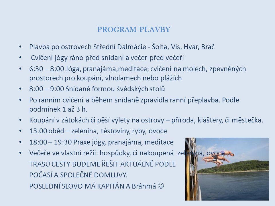 PROGRAM PLAVBY • Plavba po ostrovech Střední Dalmácie - Šolta, Vis, Hvar, Brač • Cvičení jógy ráno před snídaní a večer před večeří • 6:30 – 8:00 Jóga, pranajáma,meditace; cvičení na molech, zpevněných prostorech pro koupání, vlnolamech nebo plážích • 8:00 – 9:00 Snídaně formou švédských stolů • Po ranním cvičení a během snídaně zpravidla ranní přeplavba.