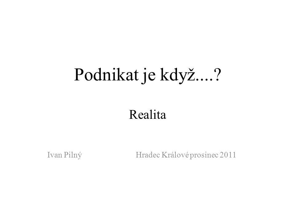 Podnikat je když....? Realita Ivan PilnýHradec Králové prosinec 2011