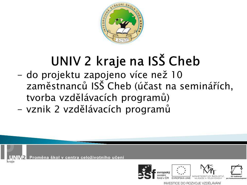 UNIV 2 kraje na ISŠ Cheb -do projektu zapojeno více než 10 zaměstnanců ISŠ Cheb (účast na seminářích, tvorba vzdělávacích programů) -vznik 2 vzdělávacích programů