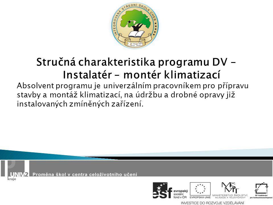 Stručná charakteristika programu DV – Instalatér – montér klimatizací Absolvent programu je univerzálním pracovníkem pro přípravu stavby a montáž klimatizací, na údržbu a drobné opravy již instalovaných zmíněných zařízení.