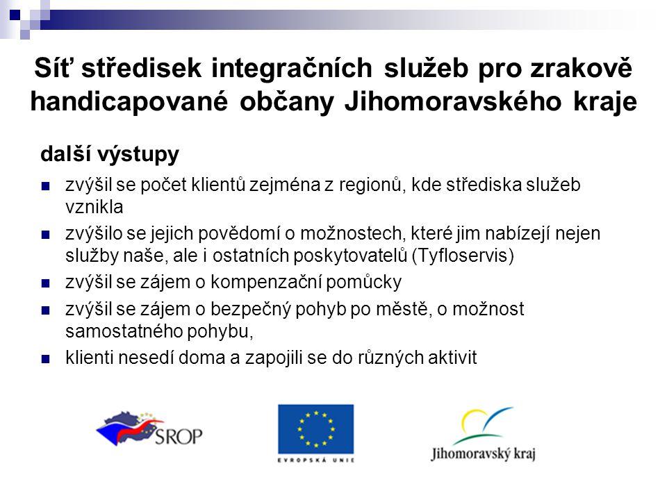 Síť středisek integračních služeb pro zrakově handicapované občany Jihomoravského kraje další výstupy  zvýšil se počet klientů zejména z regionů, kde střediska služeb vznikla  zvýšilo se jejich povědomí o možnostech, které jim nabízejí nejen služby naše, ale i ostatních poskytovatelů (Tyfloservis)  zvýšil se zájem o kompenzační pomůcky  zvýšil se zájem o bezpečný pohyb po městě, o možnost samostatného pohybu,  klienti nesedí doma a zapojili se do různých aktivit