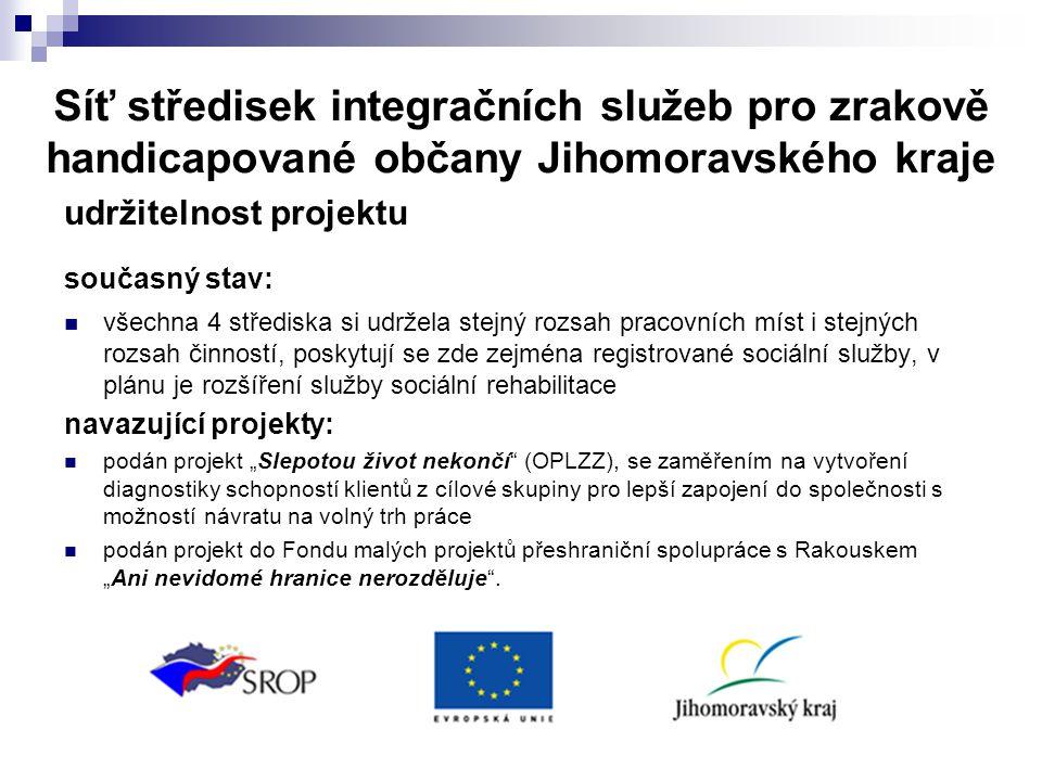 """Síť středisek integračních služeb pro zrakově handicapované občany Jihomoravského kraje udržitelnost projektu současný stav:  všechna 4 střediska si udržela stejný rozsah pracovních míst i stejných rozsah činností, poskytují se zde zejména registrované sociální služby, v plánu je rozšíření služby sociální rehabilitace navazující projekty:  podán projekt """"Slepotou život nekončí (OPLZZ), se zaměřením na vytvoření diagnostiky schopností klientů z cílové skupiny pro lepší zapojení do společnosti s možností návratu na volný trh práce  podán projekt do Fondu malých projektů přeshraniční spolupráce s Rakouskem """"Ani nevidomé hranice nerozděluje ."""