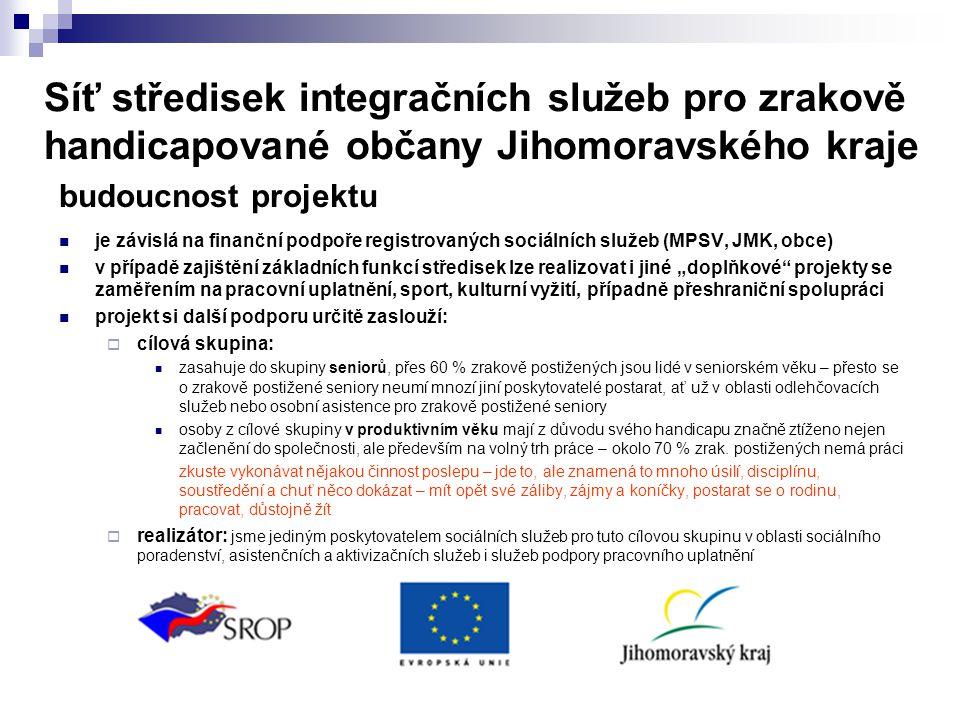 """Síť středisek integračních služeb pro zrakově handicapované občany Jihomoravského kraje budoucnost projektu  je závislá na finanční podpoře registrovaných sociálních služeb (MPSV, JMK, obce)  v případě zajištění základních funkcí středisek lze realizovat i jiné """"doplňkové projekty se zaměřením na pracovní uplatnění, sport, kulturní vyžití, případně přeshraniční spolupráci  projekt si další podporu určitě zaslouží:  cílová skupina:  zasahuje do skupiny seniorů, přes 60 % zrakově postižených jsou lidé v seniorském věku – přesto se o zrakově postižené seniory neumí mnozí jiní poskytovatelé postarat, ať už v oblasti odlehčovacích služeb nebo osobní asistence pro zrakově postižené seniory  osoby z cílové skupiny v produktivním věku mají z důvodu svého handicapu značně ztíženo nejen začlenění do společnosti, ale především na volný trh práce – okolo 70 % zrak."""