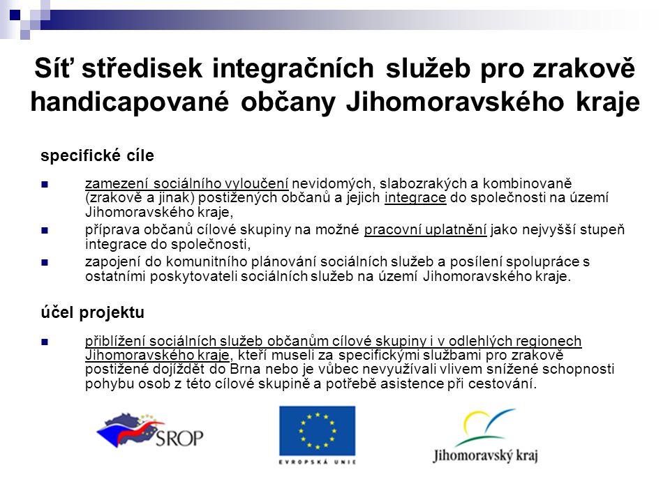 Síť středisek integračních služeb pro zrakově handicapované občany Jihomoravského kraje specifické cíle  zamezení sociálního vyloučení nevidomých, slabozrakých a kombinovaně (zrakově a jinak) postižených občanů a jejich integrace do společnosti na území Jihomoravského kraje,  příprava občanů cílové skupiny na možné pracovní uplatnění jako nejvyšší stupeň integrace do společnosti,  zapojení do komunitního plánování sociálních služeb a posílení spolupráce s ostatními poskytovateli sociálních služeb na území Jihomoravského kraje.