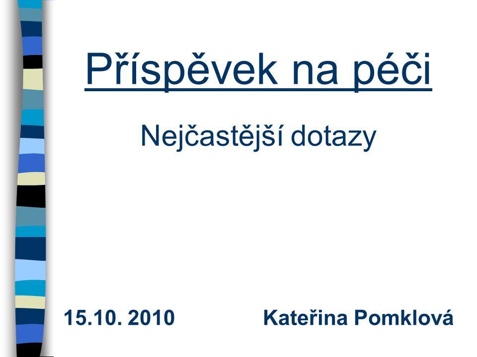 Příspěvek na péči Nejčastější dotazy 15.10. 2010 Kateřina Pomklová