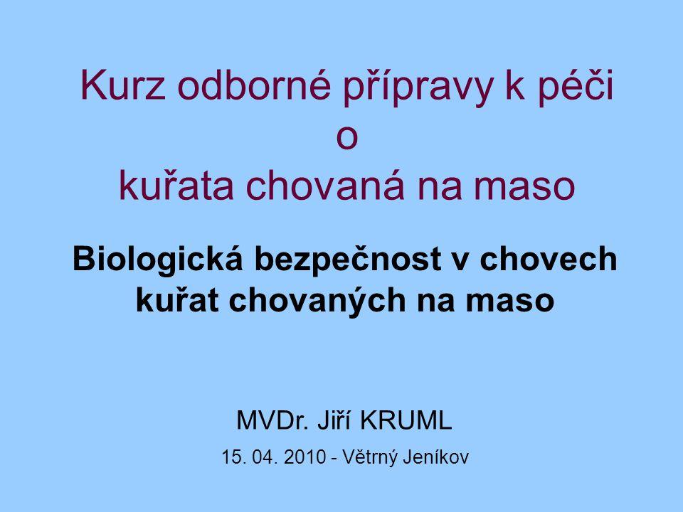 Kurz odborné přípravy k péči o kuřata chovaná na maso Biologická bezpečnost v chovech kuřat chovaných na maso MVDr. Jiří KRUML 15. 04. 2010 - Větrný J