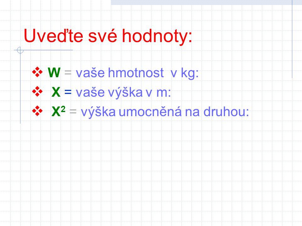 Uveďte své hodnoty:  W = vaše hmotnost v kg:  X = vaše výška v m:  X 2 = výška umocněná na druhou:
