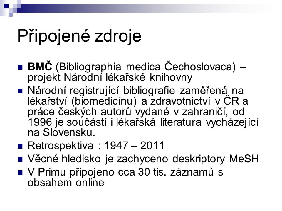 Připojené zdroje  BMČ (Bibliographia medica Čechoslovaca) – projekt Národní lékařské knihovny  Národní registrující bibliografie zaměřená na lékařství (biomedicínu) a zdravotnictví v ČR a práce českých autorů vydané v zahraničí, od 1996 je součástí i lékařská literatura vycházející na Slovensku.