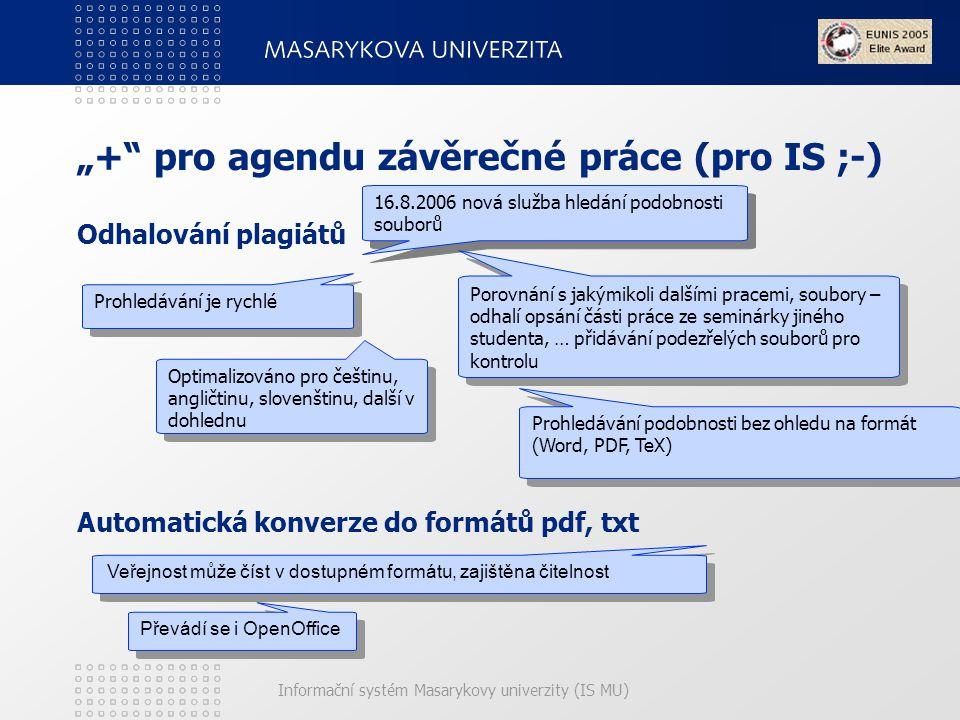 """Informační systém Masarykovy univerzity (IS MU) """"+ pro agendu závěrečné práce (pro IS ;-) Odhalování plagiátů Automatická konverze do formátů pdf, txt Veřejnost může číst v dostupném formátu, zajištěna čitelnost 16.8.2006 nová služba hledání podobnosti souborů Porovnání s jakýmikoli dalšími pracemi, soubory – odhalí opsání části práce ze seminárky jiného studenta, … přidávání podezřelých souborů pro kontrolu Prohledávání je rychlé Optimalizováno pro češtinu, angličtinu, slovenštinu, další v dohlednu Prohledávání podobnosti bez ohledu na formát (Word, PDF, TeX) Převádí se i OpenOffice"""