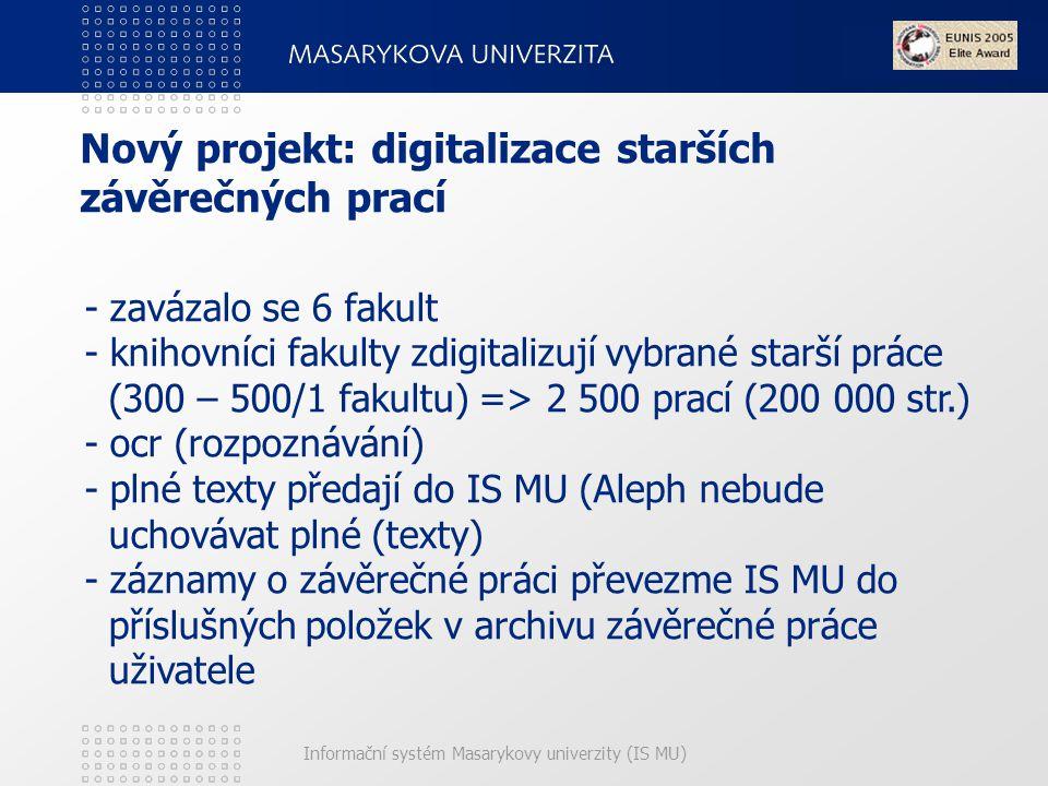 Informační systém Masarykovy univerzity (IS MU) Nový projekt: digitalizace starších závěrečných prací - zavázalo se 6 fakult - knihovníci fakulty zdigitalizují vybrané starší práce (300 – 500/1 fakultu) => 2 500 prací (200 000 str.) - ocr (rozpoznávání) - plné texty předají do IS MU (Aleph nebude uchovávat plné (texty) - záznamy o závěrečné práci převezme IS MU do příslušných položek v archivu závěrečné práce uživatele