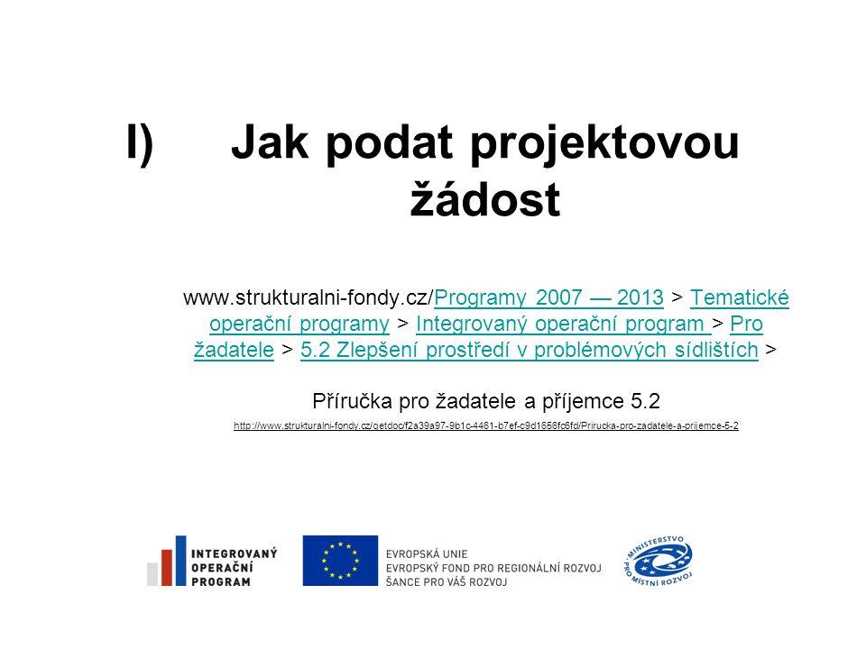 I)Jak podat projektovou žádost www.strukturalni-fondy.cz/Programy 2007 — 2013 > Tematické operační programy > Integrovaný operační program > Pro žadatele > 5.2 Zlepšení prostředí v problémových sídlištích > Příručka pro žadatele a příjemce 5.2 http://www.strukturalni-fondy.cz/getdoc/f2a39a97-9b1c-4461-b7ef-c9d1656fc6fd/Prirucka-pro-zadatele-a-prijemce-5-2Programy 2007 — 2013Tematické operační programyIntegrovaný operační program Pro žadatele5.2 Zlepšení prostředí v problémových sídlištích