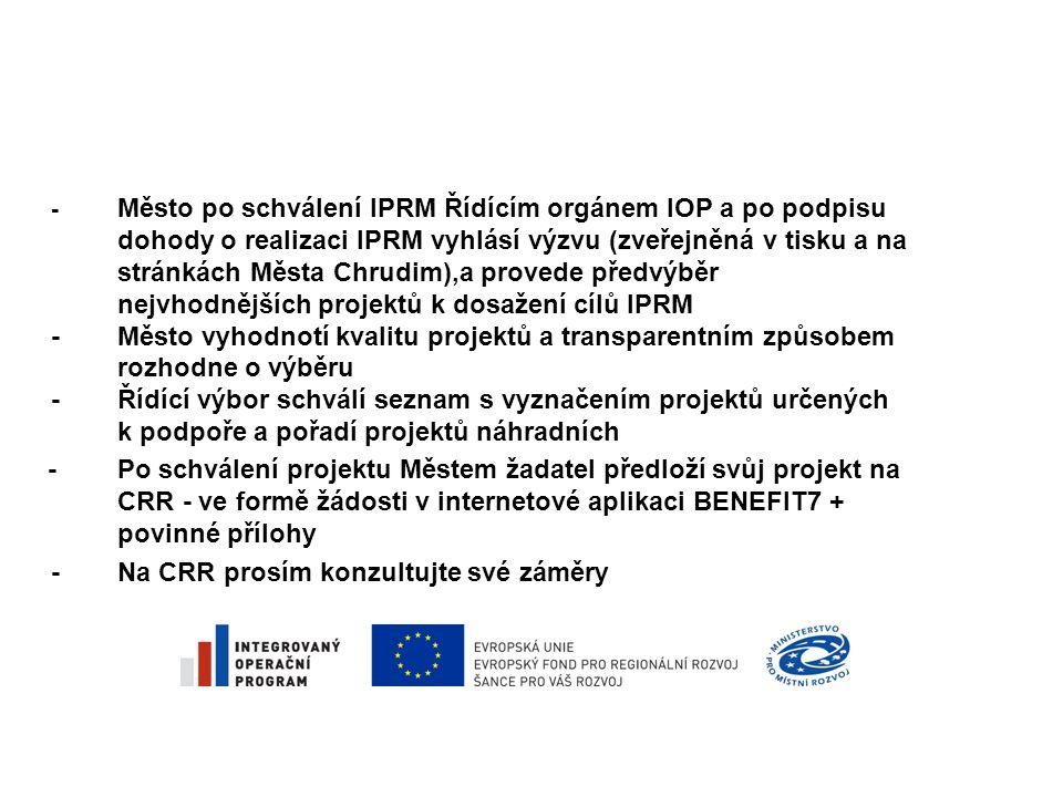 - Město po schválení IPRM Řídícím orgánem IOP a po podpisu dohody o realizaci IPRM vyhlásí výzvu (zveřejněná v tisku a na stránkách Města Chrudim),a provede předvýběr nejvhodnějších projektů k dosažení cílů IPRM -Město vyhodnotí kvalitu projektů a transparentním způsobem rozhodne o výběru -Řídící výbor schválí seznam s vyznačením projektů určených k podpoře a pořadí projektů náhradních - Po schválení projektu Městem žadatel předloží svůj projekt na CRR - ve formě žádosti v internetové aplikaci BENEFIT7 + povinné přílohy -Na CRR prosím konzultujte své záměry