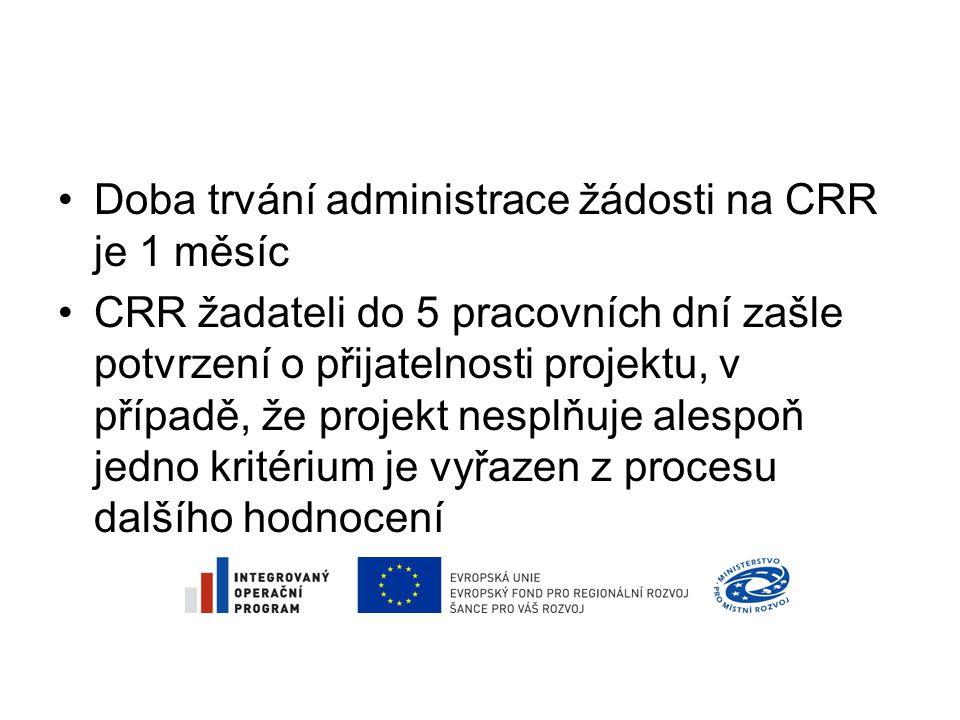 •Doba trvání administrace žádosti na CRR je 1 měsíc •CRR žadateli do 5 pracovních dní zašle potvrzení o přijatelnosti projektu, v případě, že projekt nesplňuje alespoň jedno kritérium je vyřazen z procesu dalšího hodnocení
