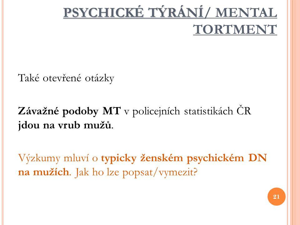 PSYCHICKÉ TÝRÁNÍ PSYCHICKÉ TÝRÁNÍ/ MENTAL TORTMENT Také otevřené otázky Závažné podoby MT v policejních statistikách ČR jdou na vrub mužů. Výzkumy mlu