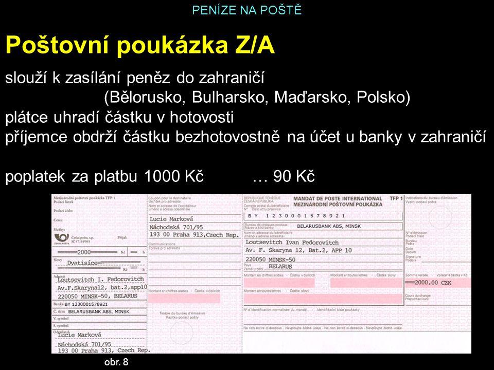 PENÍZE NA POŠTĚ Poštovní poukázka Z/A slouží k zasílání peněz do zahraničí (Bělorusko, Bulharsko, Maďarsko, Polsko) plátce uhradí částku v hotovosti příjemce obdrží částku bezhotovostně na účet u banky v zahraničí poplatek za platbu 1000 Kč… 90 Kč obr.