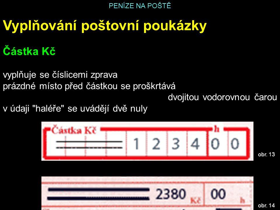 PENÍZE NA POŠTĚ Vyplňování poštovní poukázky Částka Kč vyplňuje se číslicemi zprava prázdné místo před částkou se proškrtává dvojitou vodorovnou čarou v údaji haléře se uvádějí dvě nuly obr.
