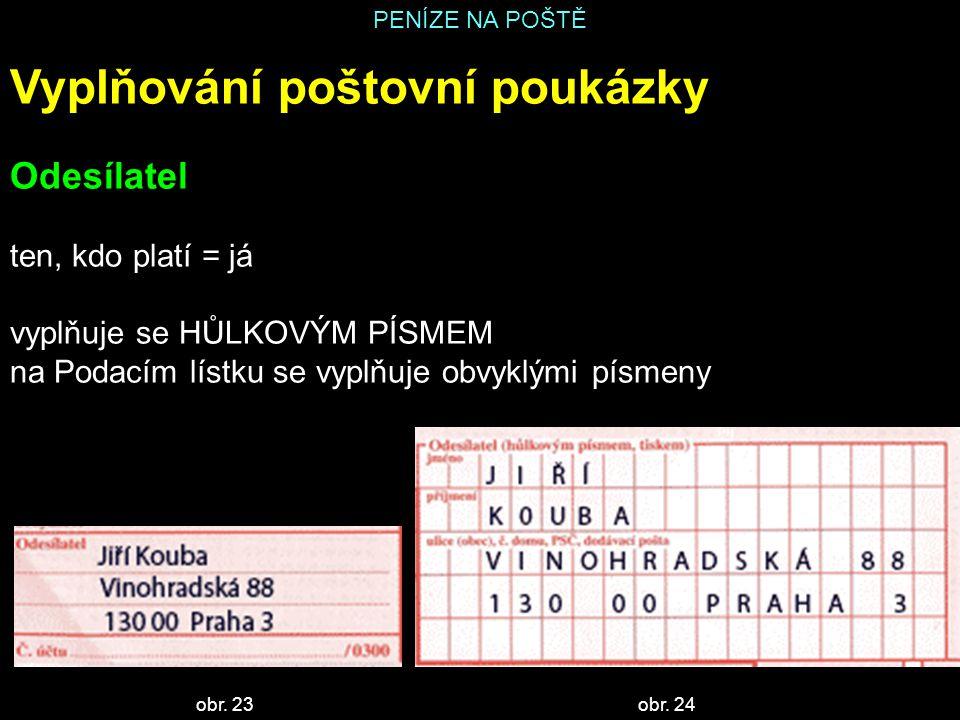 PENÍZE NA POŠTĚ Vyplňování poštovní poukázky Odesílatel ten, kdo platí = já vyplňuje se HŮLKOVÝM PÍSMEM na Podacím lístku se vyplňuje obvyklými písmeny obr.