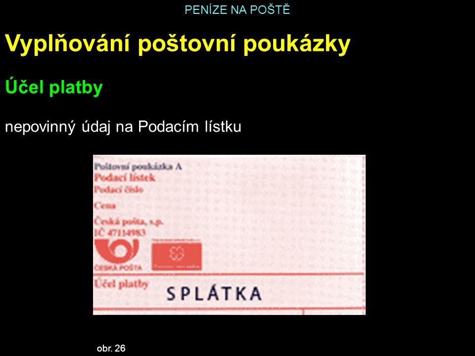 PENÍZE NA POŠTĚ Vyplňování poštovní poukázky Účel platby nepovinný údaj na Podacím lístku obr. 26