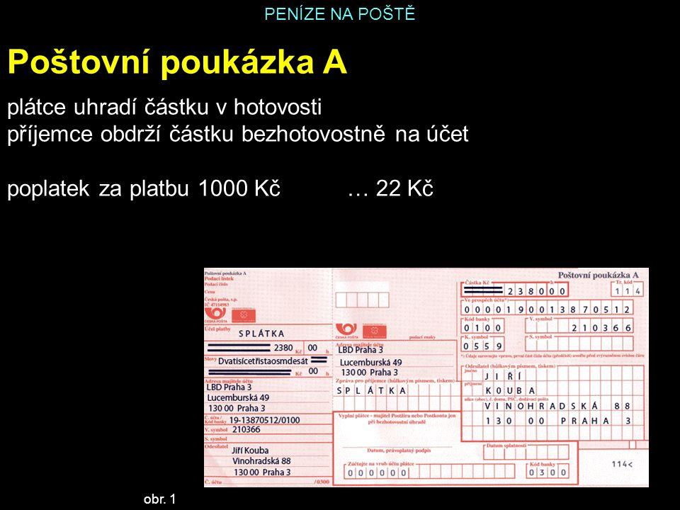 PENÍZE NA POŠTĚ Poštovní poukázka A plátce uhradí částku v hotovosti příjemce obdrží částku bezhotovostně na účet poplatek za platbu 1000 Kč… 22 Kč ob