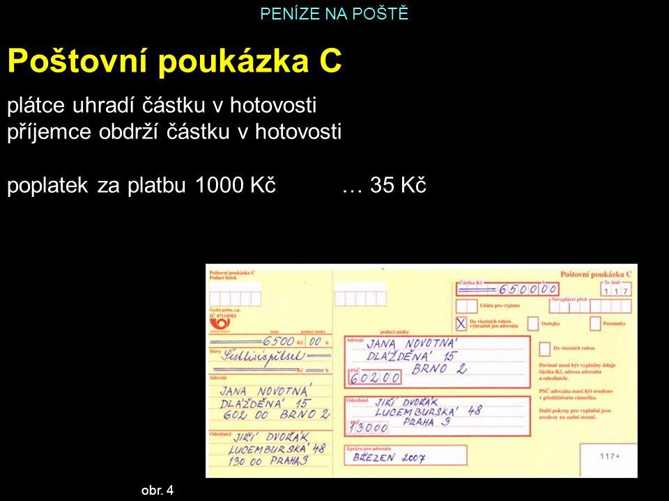 PENÍZE NA POŠTĚ Poštovní poukázka C plátce uhradí částku v hotovosti příjemce obdrží částku v hotovosti poplatek za platbu 1000 Kč… 35 Kč obr. 4