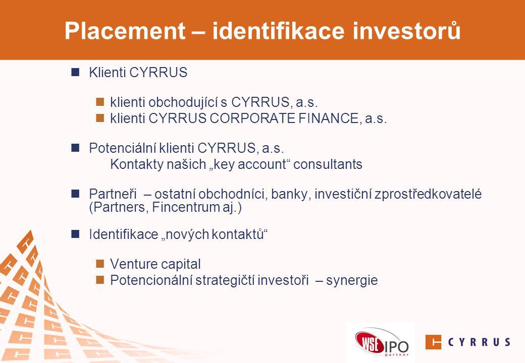 Placement – identifikace investorů  Klienti CYRRUS  klienti obchodující s CYRRUS, a.s.  klienti CYRRUS CORPORATE FINANCE, a.s.  Potenciální klient