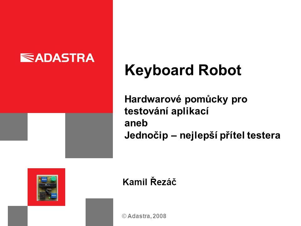© Adastra, 2008 Keyboard Robot Hardwarové pomůcky pro testování aplikací aneb Jednočip – nejlepší přítel testera Kamil Řezáč