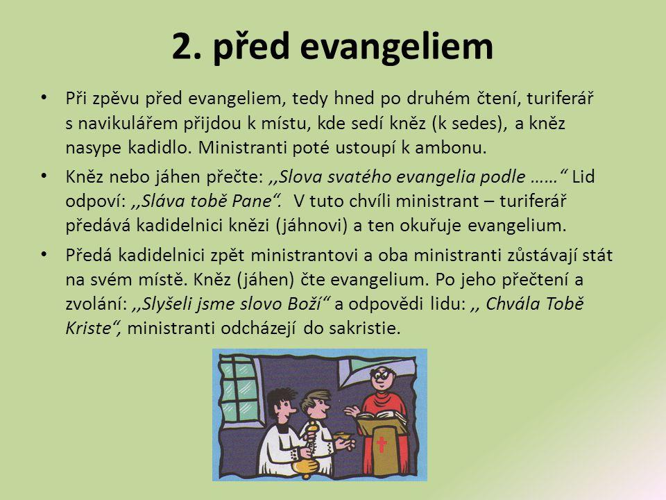 2. před evangeliem • Při zpěvu před evangeliem, tedy hned po druhém čtení, turiferář s navikulářem přijdou k místu, kde sedí kněz (k sedes), a kněz na