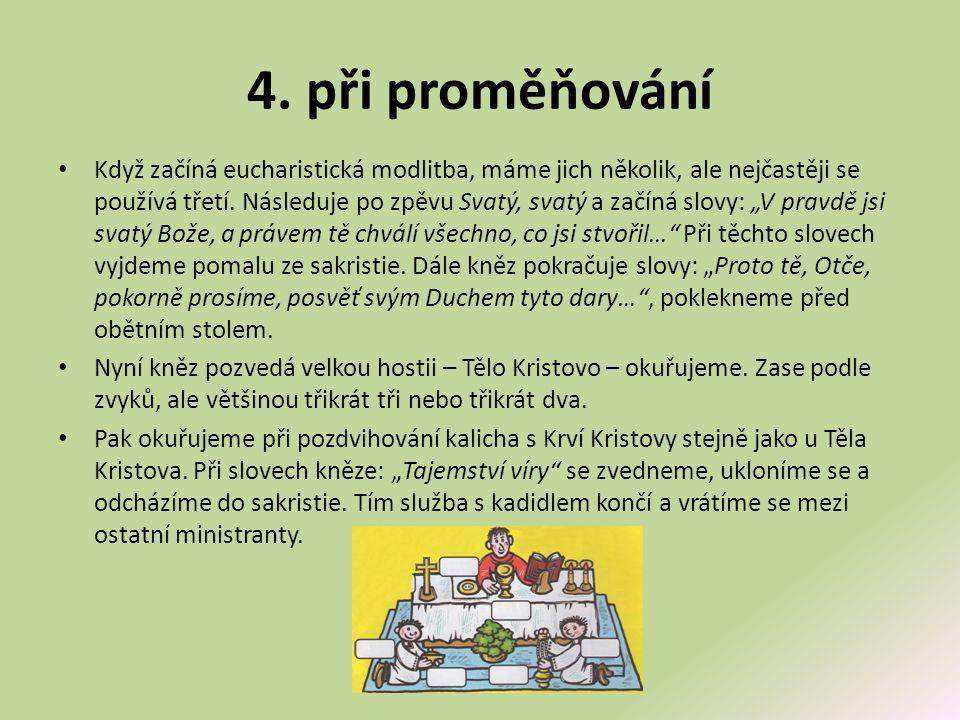 4. při proměňování • Když začíná eucharistická modlitba, máme jich několik, ale nejčastěji se používá třetí. Následuje po zpěvu Svatý, svatý a začíná