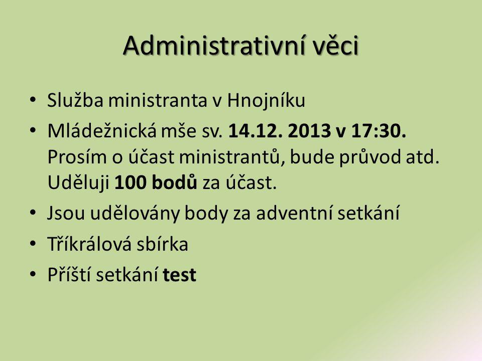 Administrativní věci • Služba ministranta v Hnojníku • Mládežnická mše sv. 14.12. 2013 v 17:30. Prosím o účast ministrantů, bude průvod atd. Uděluji 1