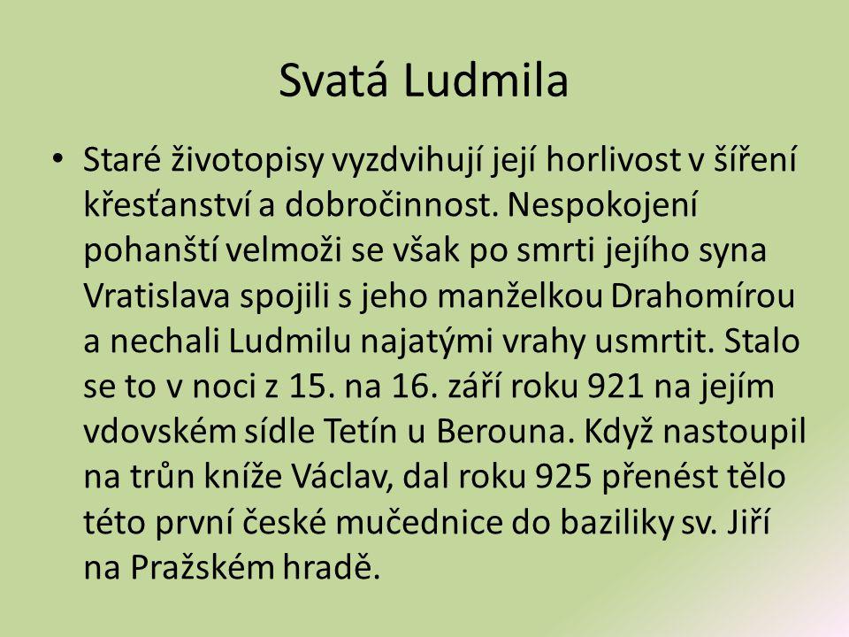 Svatá Ludmila • Staré životopisy vyzdvihují její horlivost v šíření křesťanství a dobročinnost. Nespokojení pohanští velmoži se však po smrti jejího s