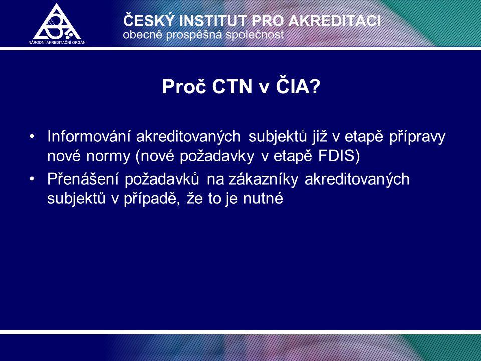 Proč CTN v ČIA? •Informování akreditovaných subjektů již v etapě přípravy nové normy (nové požadavky v etapě FDIS) •Přenášení požadavků na zákazníky a