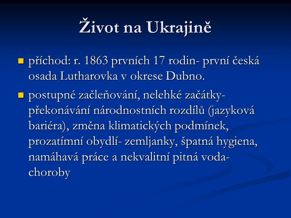 Život na Ukrajině  příchod: r.1863 prvních 17 rodin- první česká osada Lutharovka v okrese Dubno.