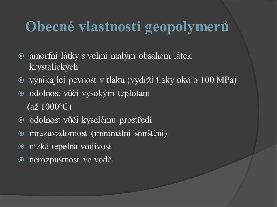 Obecné vlastnosti geopolymerů  amorfní látky s velmi malým obsahem látek krystalických  vynikající pevnost v tlaku (vydrží tlaky okolo 100 MPa)  odolnost vůči vysokým teplotám (až 1000°C)  odolnost vůči kyselému prostředí  mrazuvzdornost (minimální smrštění)  nízká tepelná vodivost  nerozpustnost ve vodě