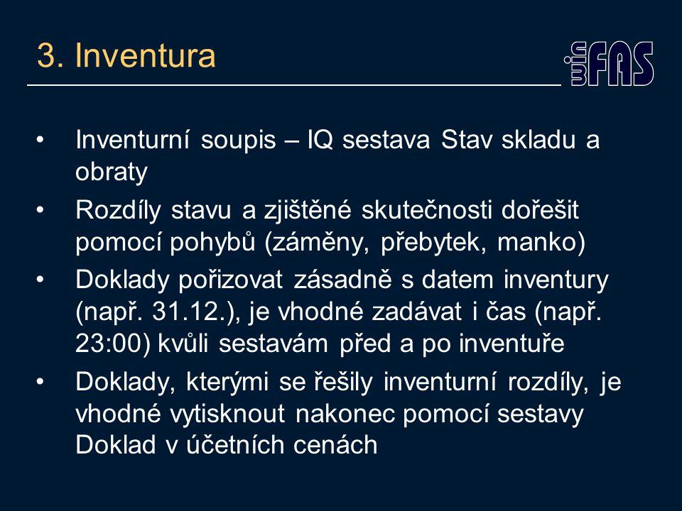 3. Inventura •Inventurní soupis – IQ sestava Stav skladu a obraty •Rozdíly stavu a zjištěné skutečnosti dořešit pomocí pohybů (záměny, přebytek, manko