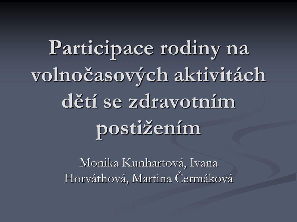 Participace rodiny na volnočasových aktivitách dětí se zdravotním postižením Monika Kunhartová, Ivana Horváthová, Martina Čermáková