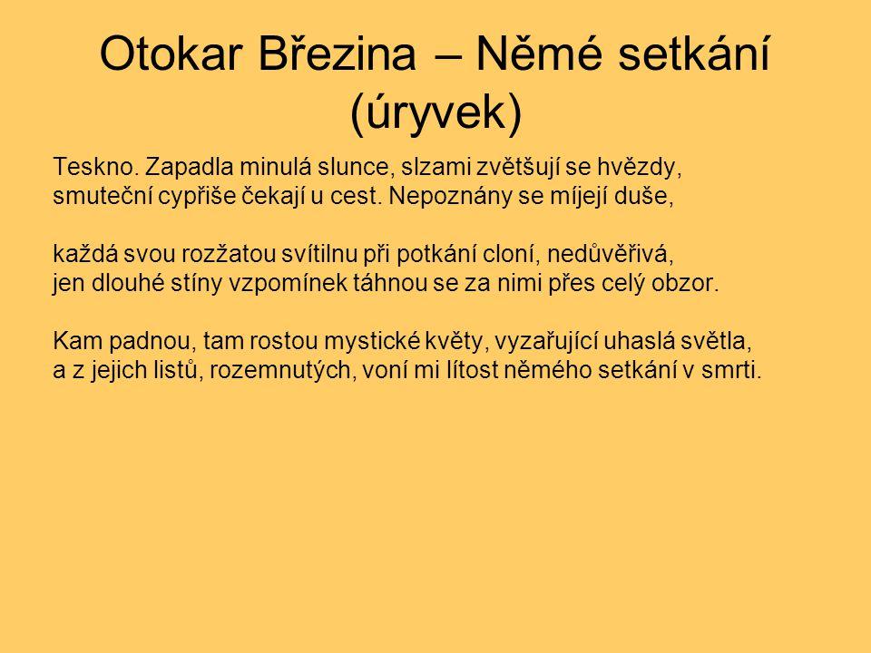Otokar Březina – Němé setkání (úryvek) Teskno. Zapadla minulá slunce, slzami zvětšují se hvězdy, smuteční cypřiše čekají u cest. Nepoznány se míjejí d