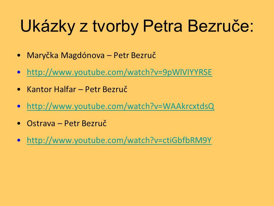 Ukázky z tvorby Petra Bezruče: •Maryčka Magdónova – Petr Bezruč •http://www.youtube.com/watch?v=9pWlVIYYRSEhttp://www.youtube.com/watch?v=9pWlVIYYRSE