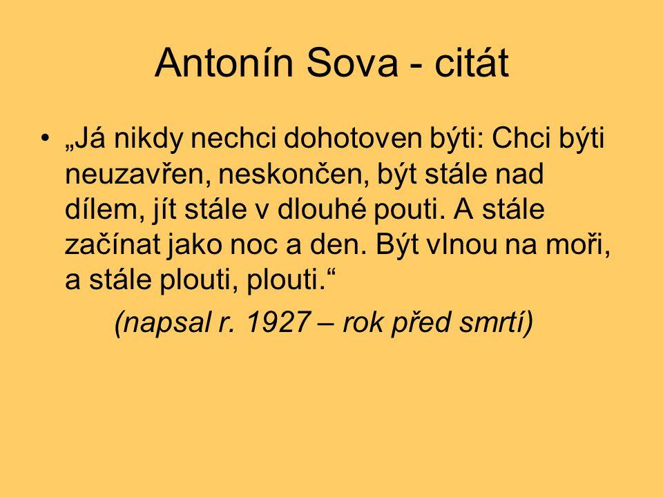 """Antonín Sova - citát •""""Já nikdy nechci dohotoven býti: Chci býti neuzavřen, neskončen, být stále nad dílem, jít stále v dlouhé pouti. A stále začínat"""