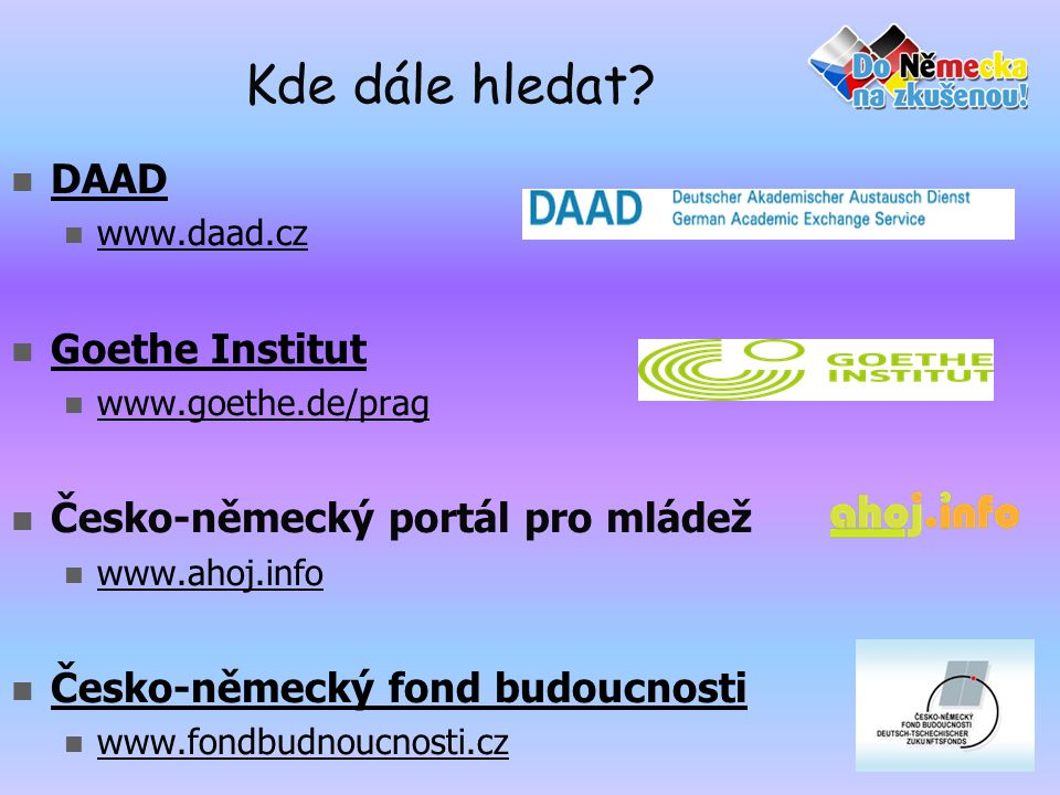 Kde dále hledat?  DAAD DAAD  www.daad.cz www.daad.cz  Goethe Institut Goethe Institut  www.goethe.de/prag www.goethe.de/prag  Česko-německý portá