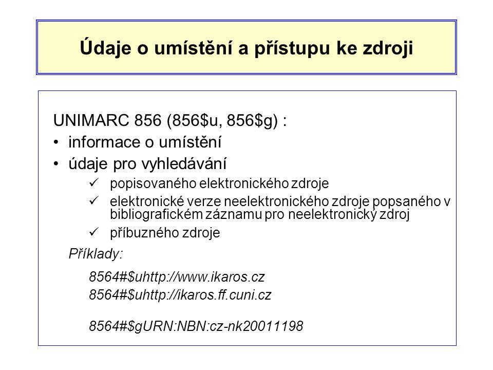 Údaje o umístění a přístupu ke zdroji UNIMARC 856 (856$u, 856$g) : •informace o umístění •údaje pro vyhledávání  popisovaného elektronického zdroje  elektronické verze neelektronického zdroje popsaného v bibliografickém záznamu pro neelektronický zdroj  příbuzného zdroje Příklady: 8564#$uhttp://www.ikaros.cz 8564#$uhttp://ikaros.ff.cuni.cz 8564#$gURN:NBN:cz-nk20011198