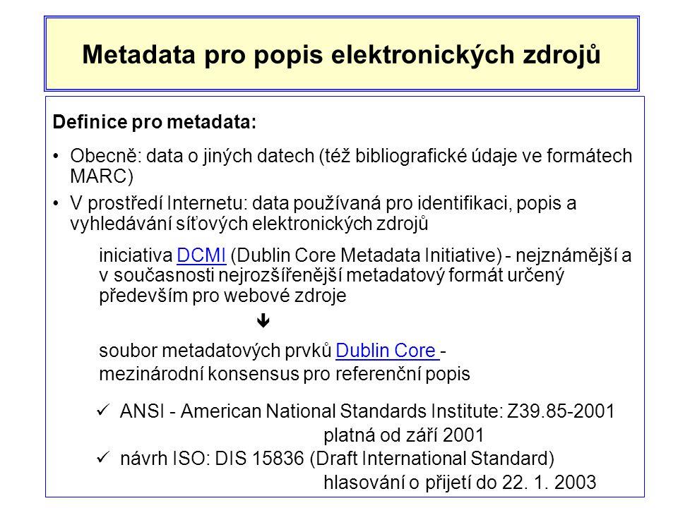 Metadata pro popis elektronických zdrojů Definice pro metadata: •Obecně: data o jiných datech (též bibliografické údaje ve formátech MARC) •V prostředí Internetu: data používaná pro identifikaci, popis a vyhledávání síťových elektronických zdrojů iniciativa DCMI (Dublin Core Metadata Initiative) - nejznámější a v současnosti nejrozšířenější metadatový formát určený především pro webové zdrojeDCMI  soubor metadatových prvků Dublin Core -Dublin Core mezinárodní konsensus pro referenční popis  ANSI - American National Standards Institute: Z39.85-2001 platná od září 2001  návrh ISO: DIS 15836 (Draft International Standard) hlasování o přijetí do 22.