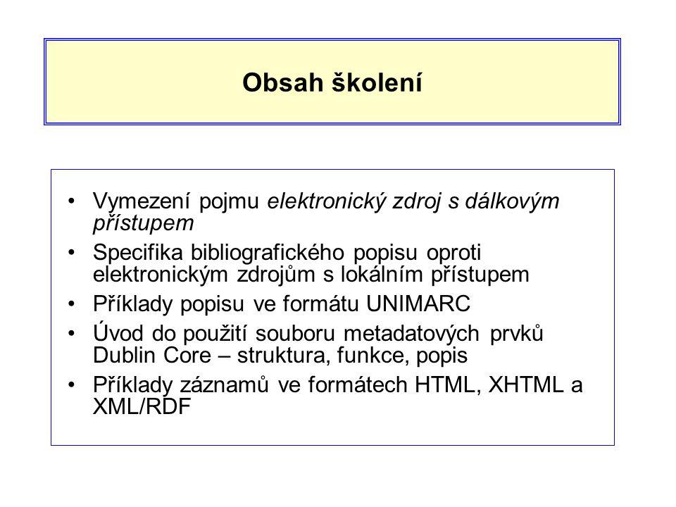 Obsah školení •Vymezení pojmu elektronický zdroj s dálkovým přístupem •Specifika bibliografického popisu oproti elektronickým zdrojům s lokálním přístupem •Příklady popisu ve formátu UNIMARC •Úvod do použití souboru metadatových prvků Dublin Core – struktura, funkce, popis •Příklady záznamů ve formátech HTML, XHTML a XML/RDF