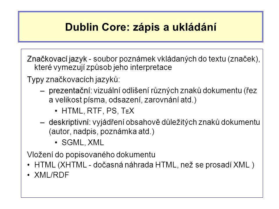 Dublin Core: zápis a ukládání Značkovací jazyk Značkovací jazyk - soubor poznámek vkládaných do textu (značek), které vymezují způsob jeho interpretace Typy Typy značkovacích jazyků: –prezentační: –prezentační: vizuální odlišení různých znaků dokumentu (řez a velikost písma, odsazení, zarovnání atd.) •HTML, RTF, PS, T E X –deskriptivní: –deskriptivní: vyjádření obsahově důležitých znaků dokumentu (autor, nadpis, poznámka atd.) •SGML, XML Vložení do popisovaného dokumentu •HTML (XHTML - dočasná náhrada HTML, než se prosadí XML ) •XML/RDF
