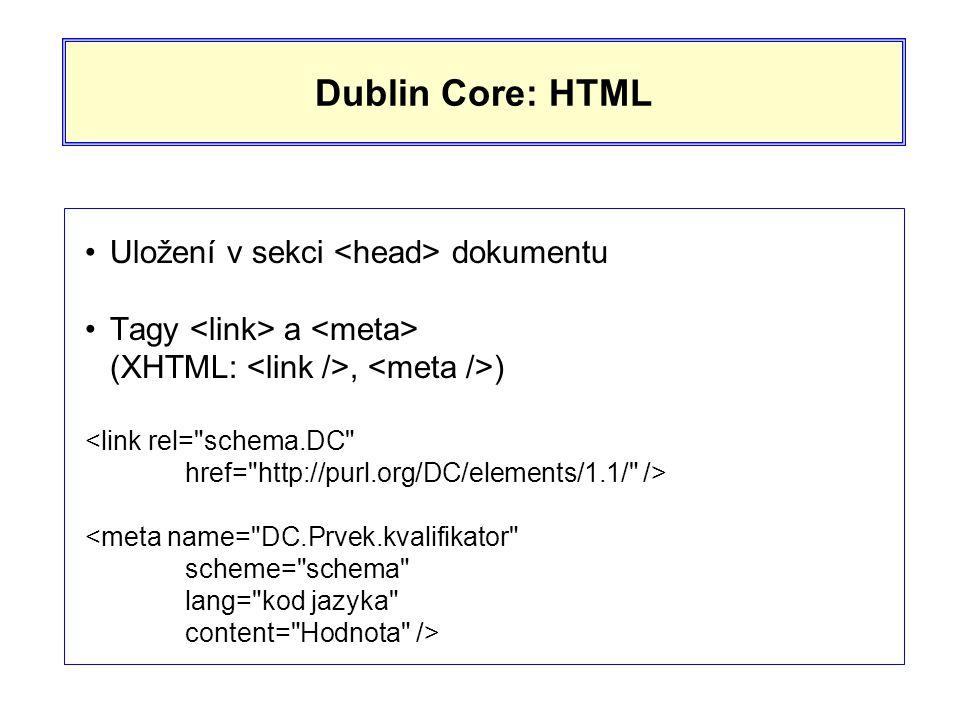 Dublin Core: HTML •Uložení v sekci dokumentu •Tagy a (XHTML:, ) <link rel= schema.DC href= http://purl.org/DC/elements/1.1/ /> <meta name= DC.Prvek.kvalifikator scheme= schema lang= kod jazyka content= Hodnota />