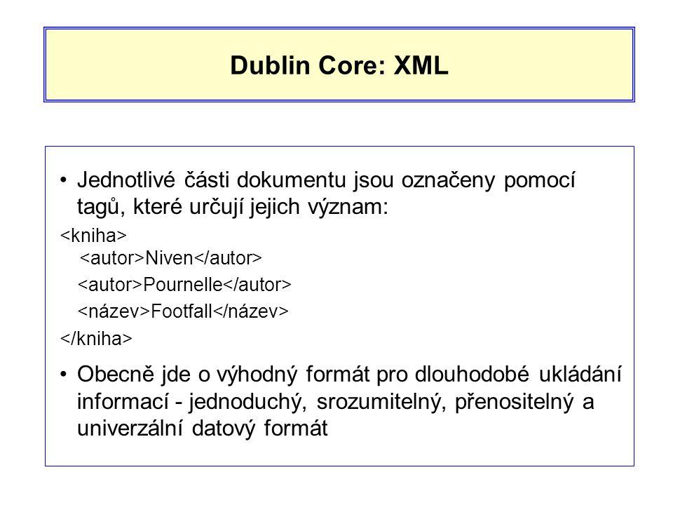 Dublin Core: XML •Jednotlivé části dokumentu jsou označeny pomocí tagů, které určují jejich význam: Niven Pournelle Footfall •Obecně jde o výhodný formát pro dlouhodobé ukládání informací - jednoduchý, srozumitelný, přenositelný a univerzální datový formát