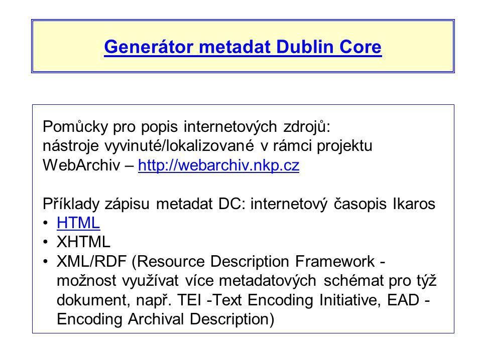 Generátor metadat Dublin Core Pomůcky pro popis internetových zdrojů: nástroje vyvinuté/lokalizované v rámci projektu WebArchiv – http://webarchiv.nkp.czhttp://webarchiv.nkp.cz Příklady zápisu metadat DC: internetový časopis Ikaros •HTMLHTML •XHTML •XML/RDF (Resource Description Framework - možnost využívat více metadatových schémat pro týž dokument, např.