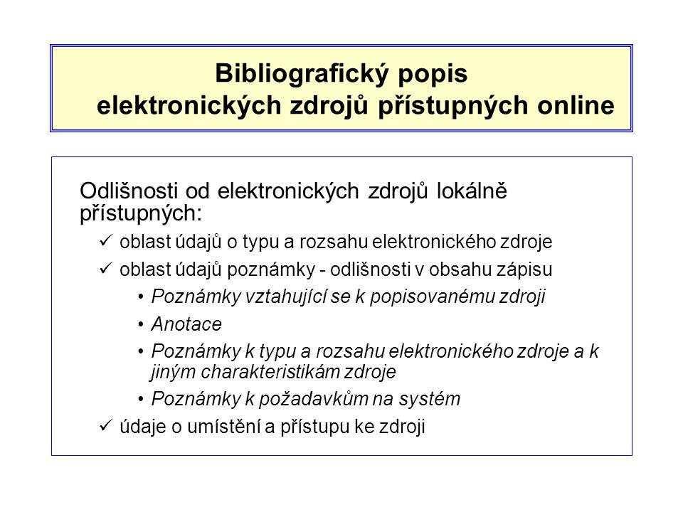 Bibliografický popis elektronických zdrojů přístupných online Odlišnosti od elektronických zdrojů lokálně přístupných:  oblast údajů o typu a rozsahu elektronického zdroje  oblast údajů poznámky - odlišnosti v obsahu zápisu •Poznámky vztahující se k popisovanému zdroji •Anotace •Poznámky k typu a rozsahu elektronického zdroje a k jiným charakteristikám zdroje •Poznámky k požadavkům na systém  údaje o umístění a přístupu ke zdroji